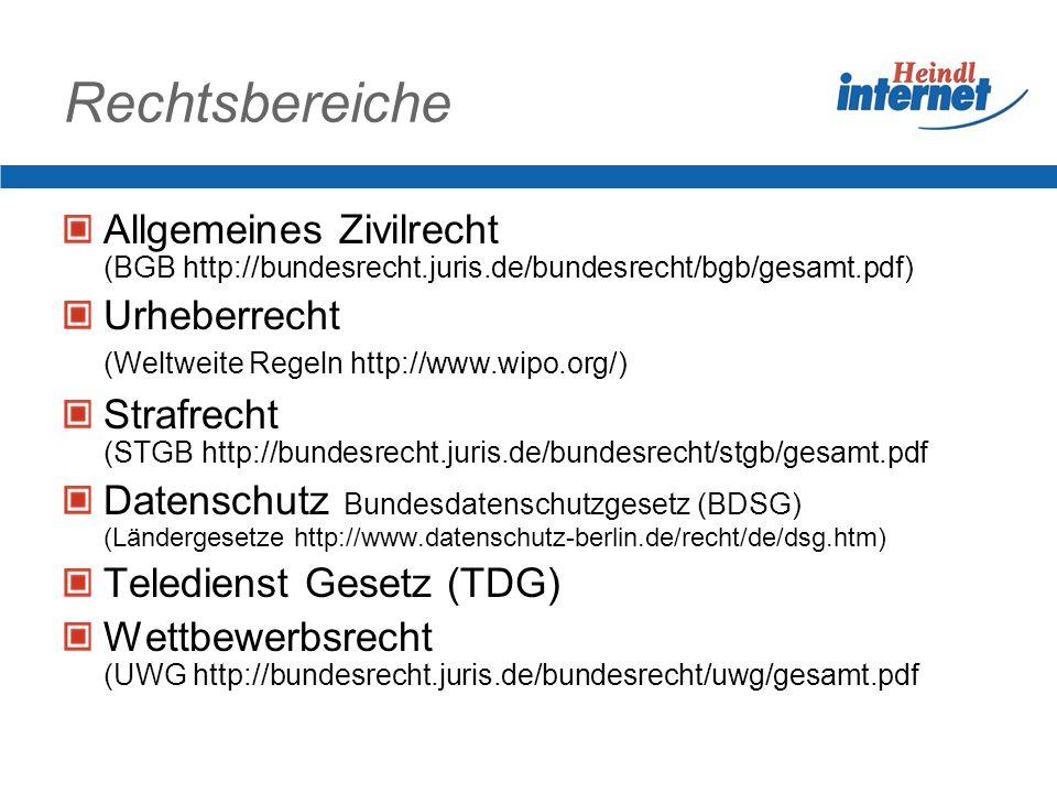 Rechtsbereiche Allgemeines Zivilrecht (BGB http://bundesrecht.juris.de/bundesrecht/bgb/gesamt.pdf) Urheberrecht (Weltweite Regeln http://www.wipo.org/) Strafrecht (STGB http://bundesrecht.juris.de/bundesrecht/stgb/gesamt.pdf Datenschutz Bundesdatenschutzgesetz (BDSG) (Ländergesetze http://www.datenschutz-berlin.de/recht/de/dsg.htm) Teledienst Gesetz (TDG) Wettbewerbsrecht (UWG http://bundesrecht.juris.de/bundesrecht/uwg/gesamt.pdf