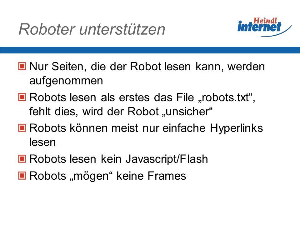 Roboter unterstützen Nur Seiten, die der Robot lesen kann, werden aufgenommen Robots lesen als erstes das File robots.txt, fehlt dies, wird der Robot unsicher Robots können meist nur einfache Hyperlinks lesen Robots lesen kein Javascript/Flash Robots mögen keine Frames