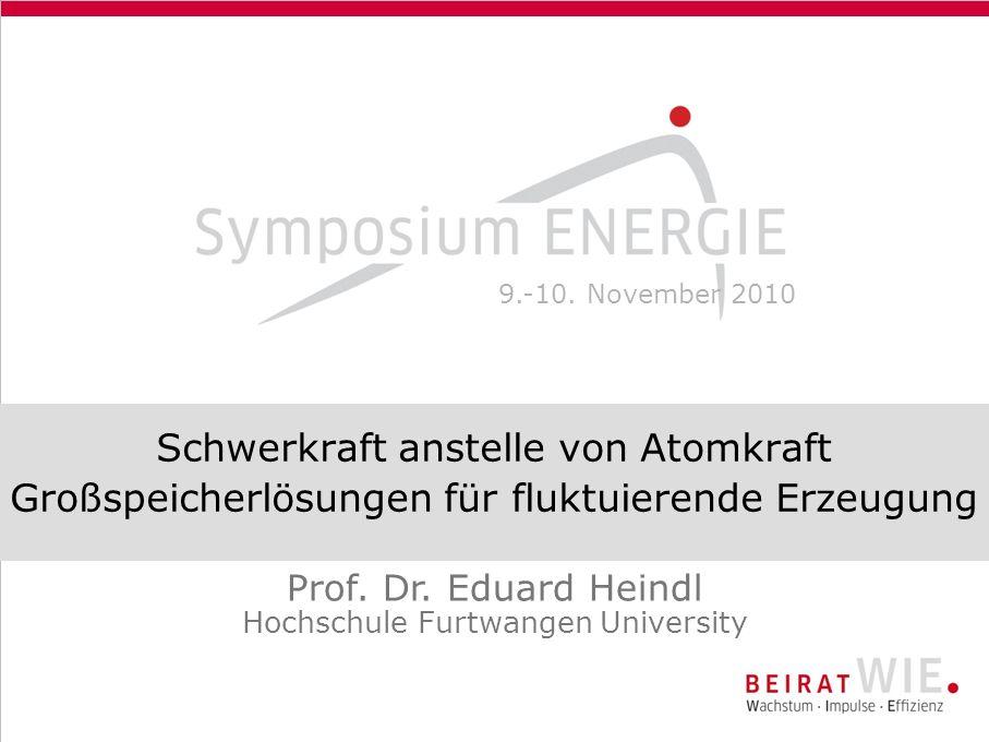 Schwerkraft anstelle von Atomkraft Großspeicherlösungen für fluktuierende Erzeugung Prof. Dr. Eduard Heindl Hochschule Furtwangen University 9.-10. No