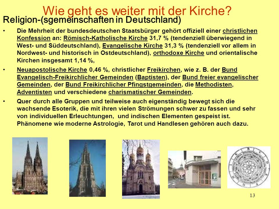 13 Wie geht es weiter mit der Kirche? Religion-(sgemeinschaften in Deutschland) Die Mehrheit der bundesdeutschen Staatsbürger gehört offiziell einer c