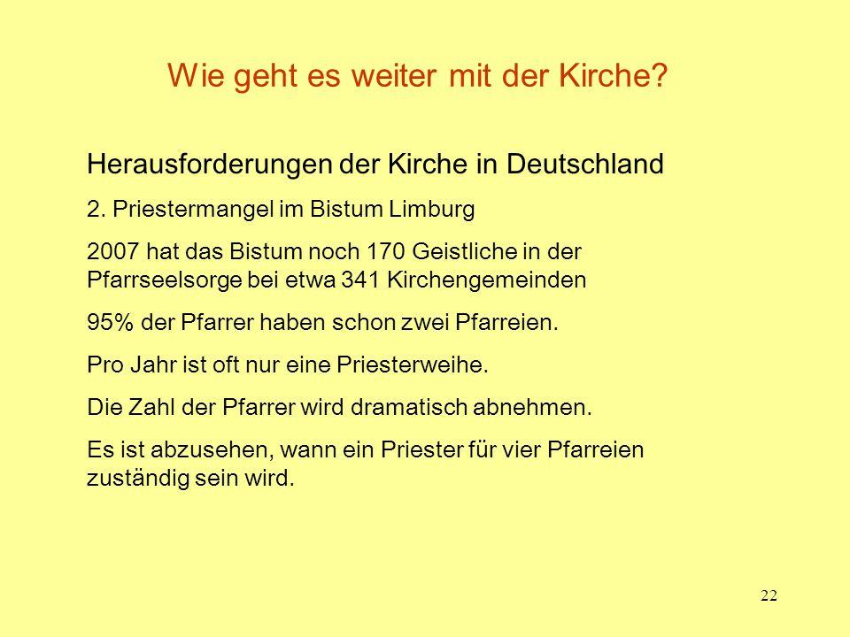 22 Wie geht es weiter mit der Kirche? Herausforderungen der Kirche in Deutschland 2. Priestermangel im Bistum Limburg 2007 hat das Bistum noch 170 Gei