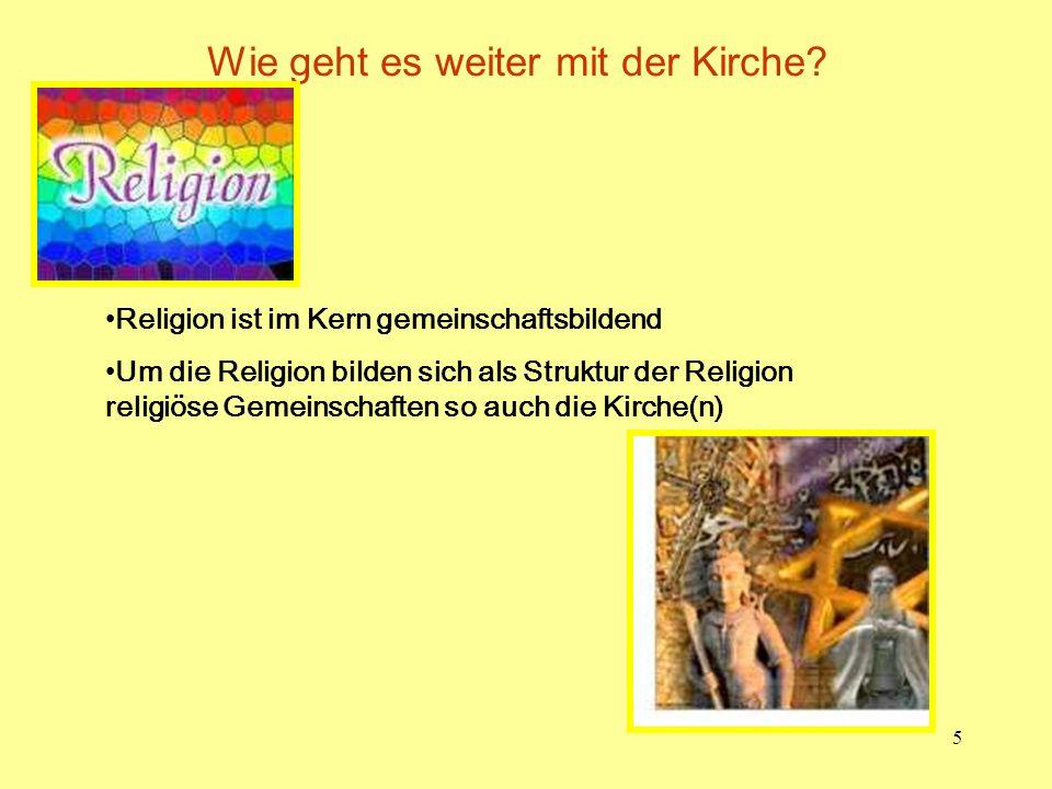 5 Wie geht es weiter mit der Kirche? Religion ist im Kern gemeinschaftsbildend Um die Religion bilden sich als Struktur der Religion religiöse Gemeins