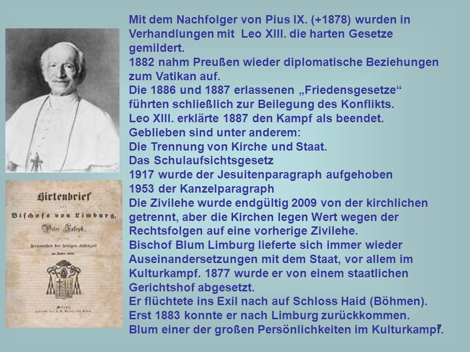 7 Mit dem Nachfolger von Pius IX. (+1878) wurden in Verhandlungen mit Leo XIII. die harten Gesetze gemildert. 1882 nahm Preußen wieder diplomatische B