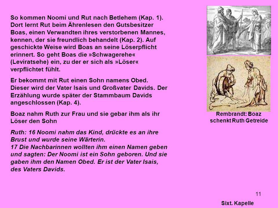 11 So kommen Noomi und Rut nach Betlehem (Kap. 1). Dort lernt Rut beim Ährenlesen den Gutsbesitzer Boas, einen Verwandten ihres verstorbenen Mannes, k