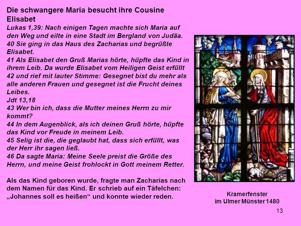 13 Kramerfenster im Ulmer Münster 1480 Die schwangere Maria besucht ihre Cousine Elisabet Lukas 1,39: Nach einigen Tagen machte sich Maria auf den Weg und eilte in eine Stadt im Bergland von Judäa.