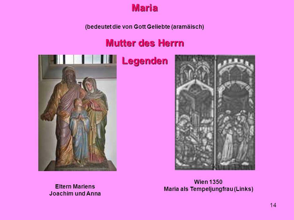 14Maria (bedeutet die von Gott Geliebte (aramäisch) Mutter des Herrn Legenden Wien 1350 Maria als Tempeljungfrau (Links) Eltern Mariens Joachim und An