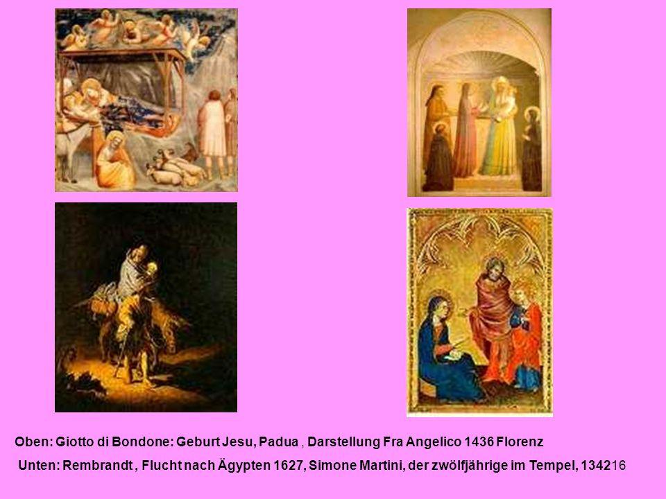 16 Oben: Giotto di Bondone: Geburt Jesu, Padua, Darstellung Fra Angelico 1436 Florenz Unten: Rembrandt, Flucht nach Ägypten 1627, Simone Martini, der zwölfjährige im Tempel, 1342