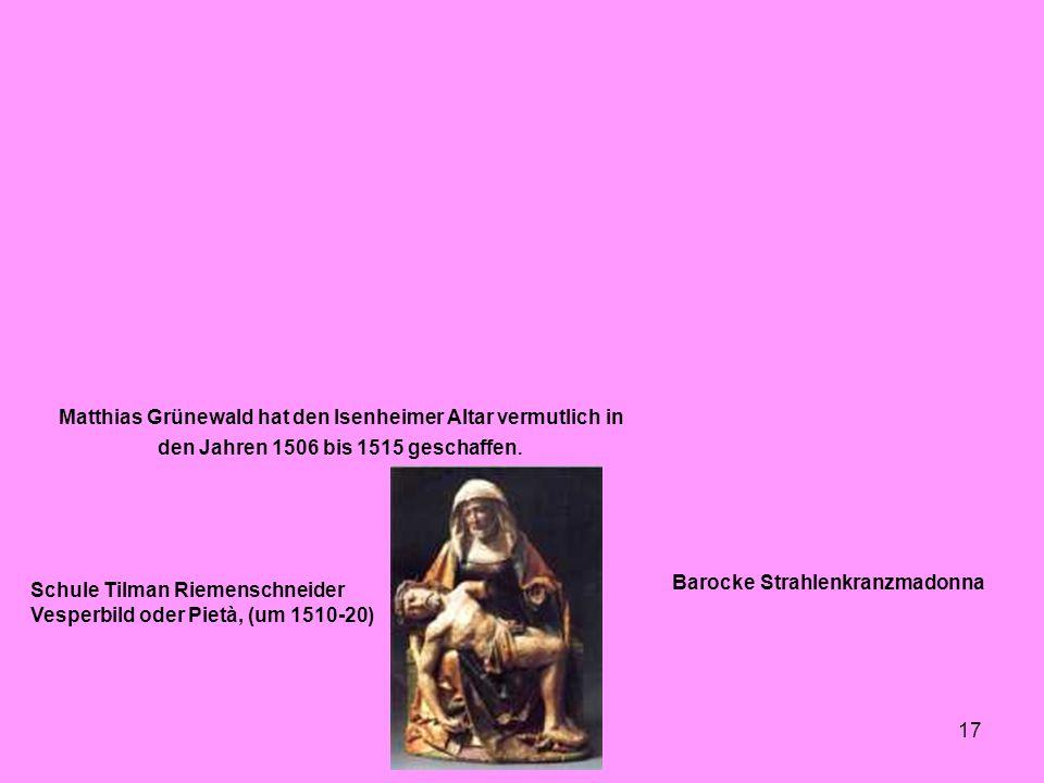 17 Matthias Grünewald hat den Isenheimer Altar vermutlich in den Jahren 1506 bis 1515 geschaffen. Barocke Strahlenkranzmadonna Schule Tilman Riemensch