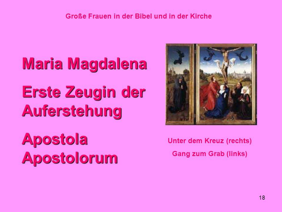 18 Große Frauen in der Bibel und in der Kirche Maria Magdalena Erste Zeugin der Auferstehung Apostola Apostolorum Unter dem Kreuz (rechts) Gang zum Gr