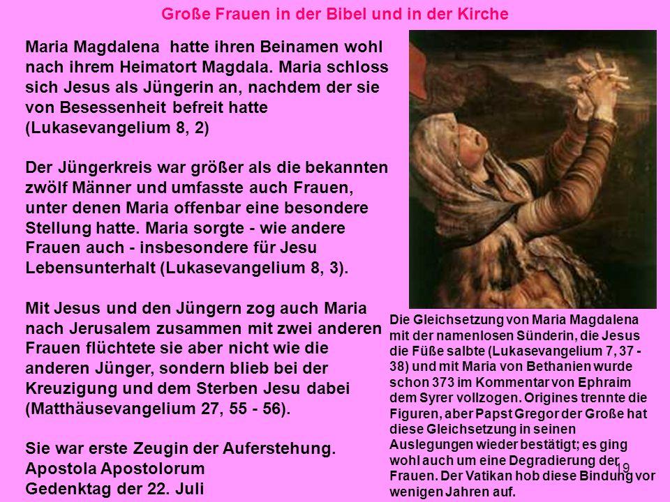 19 Große Frauen in der Bibel und in der Kirche Maria Magdalena hatte ihren Beinamen wohl nach ihrem Heimatort Magdala. Maria schloss sich Jesus als Jü