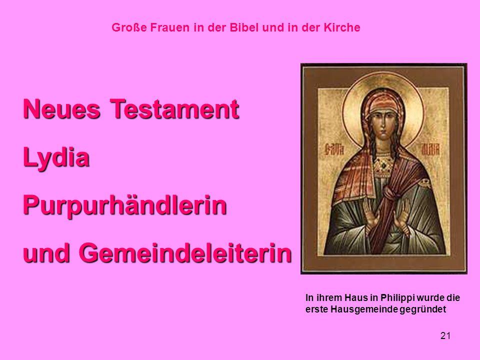 21 Große Frauen in der Bibel und in der Kirche Neues Testament LydiaPurpurhändlerin und Gemeindeleiterin In ihrem Haus in Philippi wurde die erste Hausgemeinde gegründet