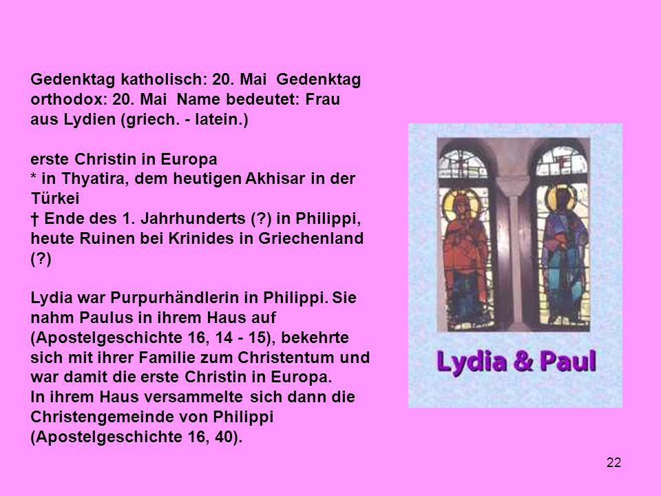 22 Gedenktag katholisch: 20. Mai Gedenktag orthodox: 20. Mai Name bedeutet: Frau aus Lydien (griech. - latein.) erste Christin in Europa * in Thyatira