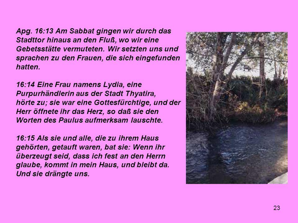 23 Apg. 16:13 Am Sabbat gingen wir durch das Stadttor hinaus an den Fluß, wo wir eine Gebetsstätte vermuteten. Wir setzten uns und sprachen zu den Fra