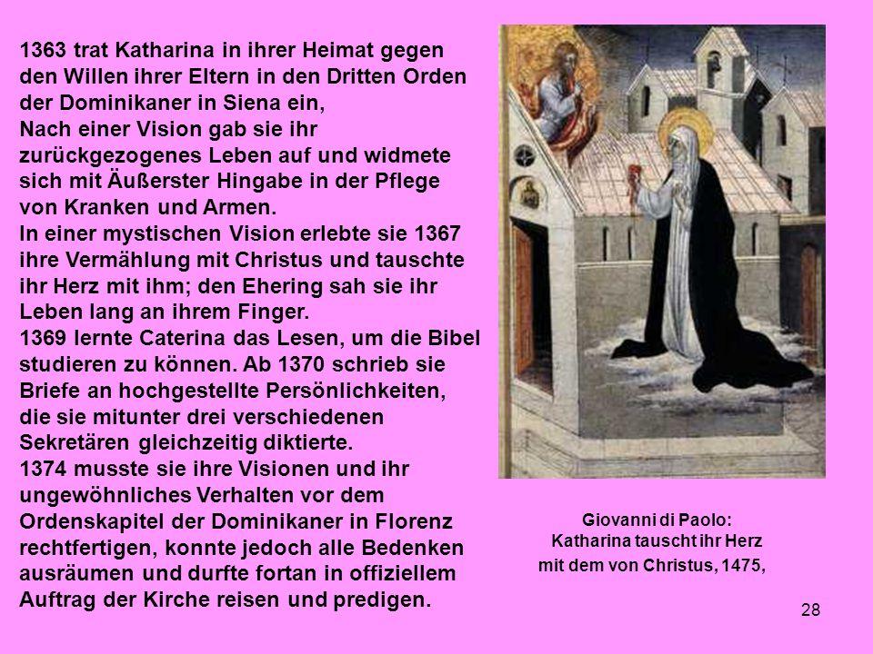 28 1363 trat Katharina in ihrer Heimat gegen den Willen ihrer Eltern in den Dritten Orden der Dominikaner in Siena ein, Nach einer Vision gab sie ihr zurückgezogenes Leben auf und widmete sich mit Äußerster Hingabe in der Pflege von Kranken und Armen.