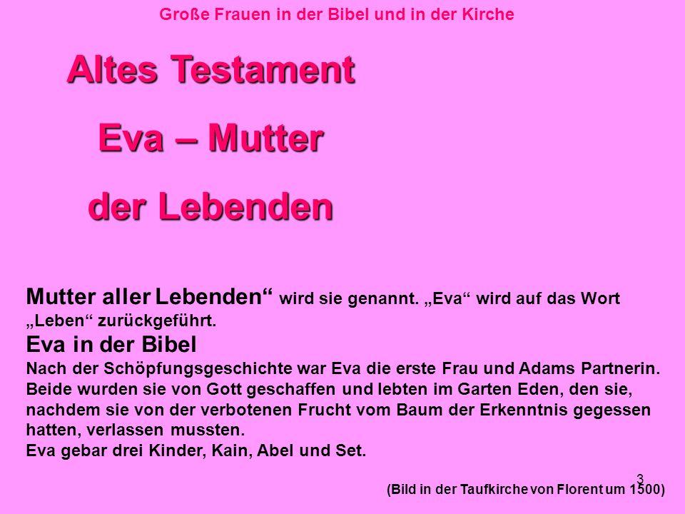 3 Große Frauen in der Bibel und in der Kirche Altes Testament Eva – Mutter der Lebenden Mutter aller Lebenden wird sie genannt. Eva wird auf das Wort