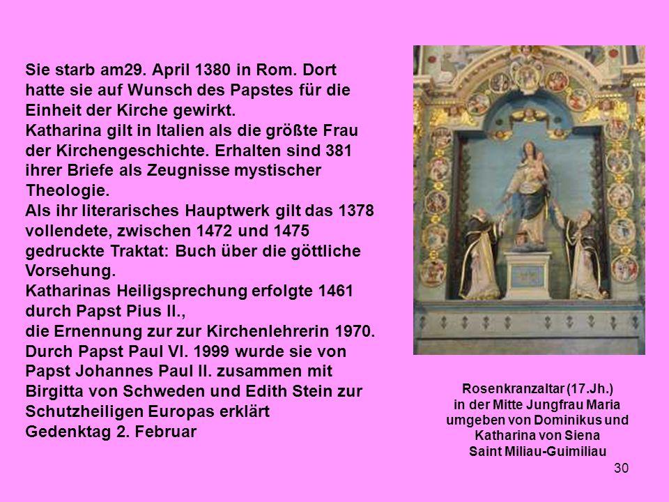 30 Sie starb am29. April 1380 in Rom. Dort hatte sie auf Wunsch des Papstes für die Einheit der Kirche gewirkt. Katharina gilt in Italien als die größ
