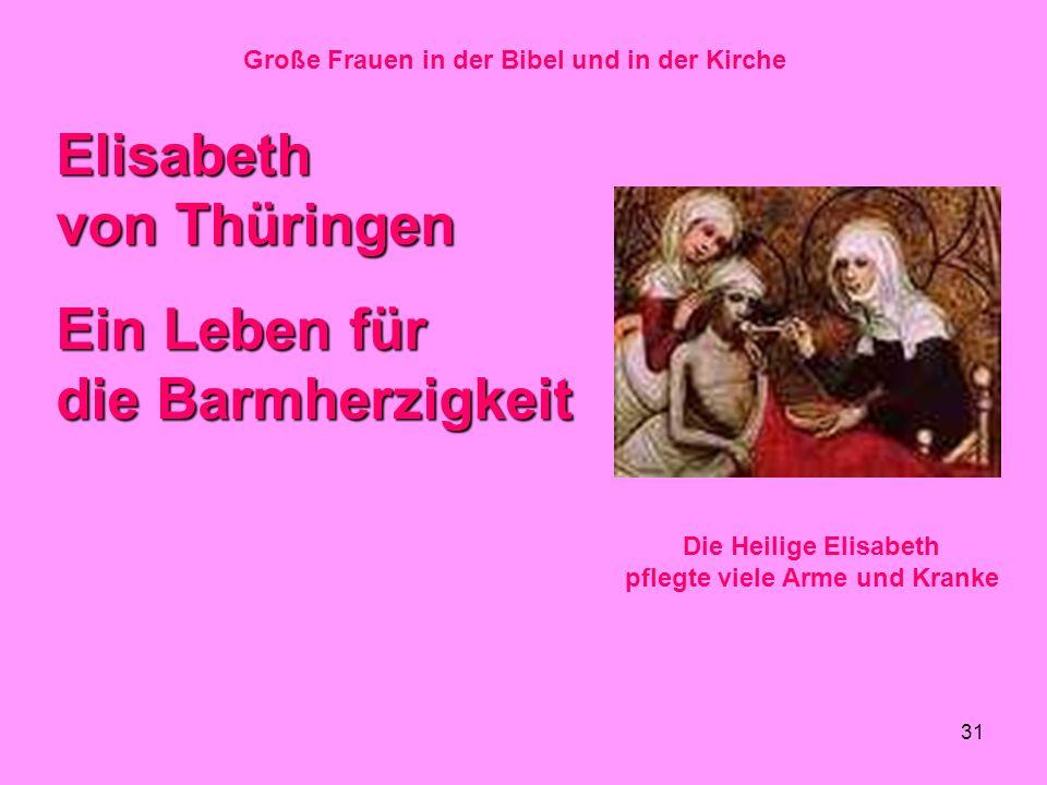 31 Große Frauen in der Bibel und in der Kirche Elisabeth von Thüringen Ein Leben für die Barmherzigkeit Die Heilige Elisabeth pflegte viele Arme und K