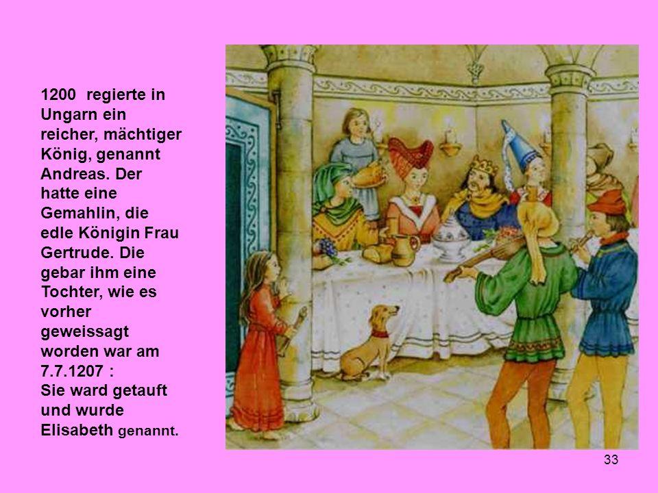 33 1200 regierte in Ungarn ein reicher, mächtiger König, genannt Andreas. Der hatte eine Gemahlin, die edle Königin Frau Gertrude. Die gebar ihm eine