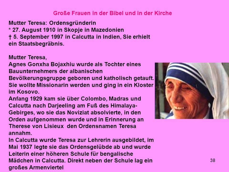 38 Große Frauen in der Bibel und in der Kirche Mutter Teresa: Ordensgründerin * 27. August 1910 in Skopje in Mazedonien 5. September 1997 in Calcutta