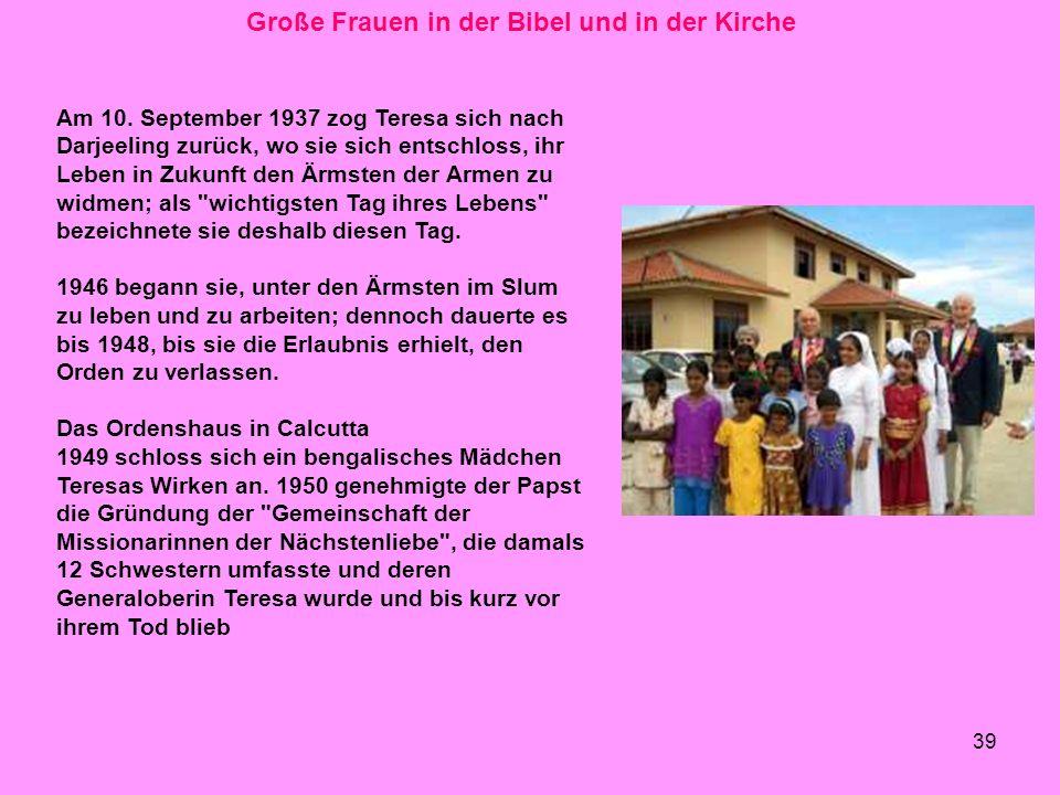 39 Große Frauen in der Bibel und in der Kirche Am 10. September 1937 zog Teresa sich nach Darjeeling zurück, wo sie sich entschloss, ihr Leben in Zuku