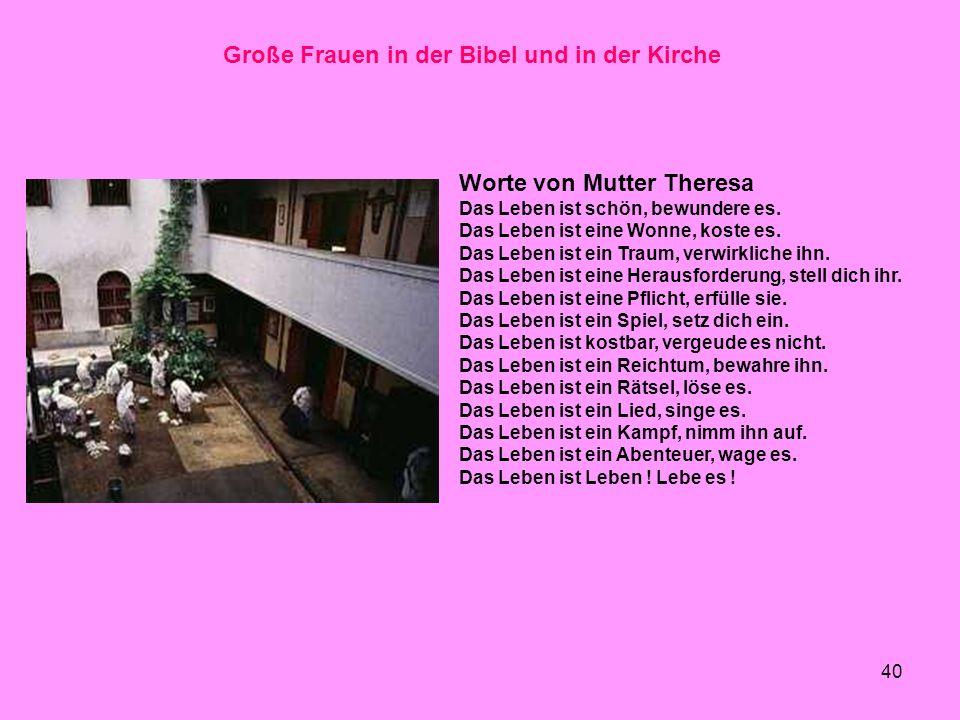 40 Große Frauen in der Bibel und in der Kirche Worte von Mutter Theresa Das Leben ist schön, bewundere es. Das Leben ist eine Wonne, koste es. Das Leb