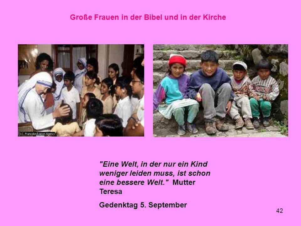42 Große Frauen in der Bibel und in der Kirche Eine Welt, in der nur ein Kind weniger leiden muss, ist schon eine bessere Welt. Mutter Teresa Gedenktag 5.