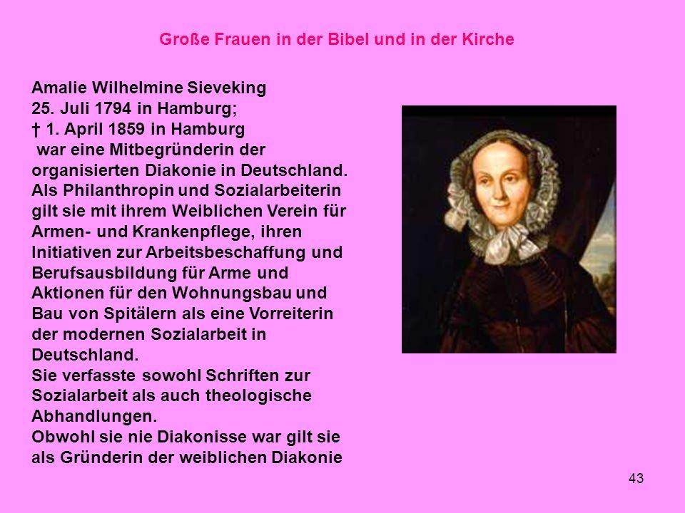 43 Große Frauen in der Bibel und in der Kirche Amalie Wilhelmine Sieveking 25. Juli 1794 in Hamburg; 1. April 1859 in Hamburg war eine Mitbegründerin