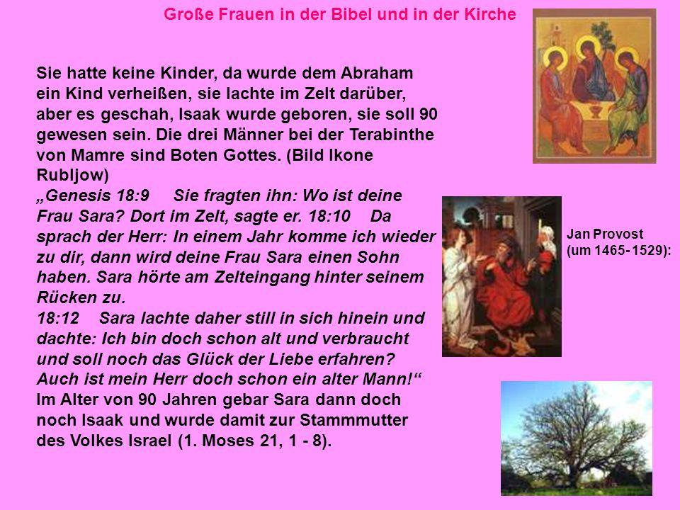 6 Große Frauen in der Bibel und in der Kirche Sie hatte keine Kinder, da wurde dem Abraham ein Kind verheißen, sie lachte im Zelt darüber, aber es geschah, Isaak wurde geboren, sie soll 90 gewesen sein.