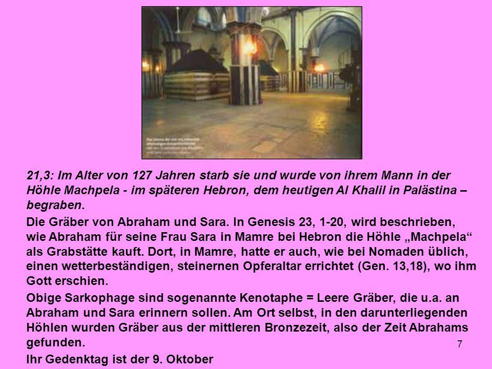 7 21,3: Im Alter von 127 Jahren starb sie und wurde von ihrem Mann in der Höhle Machpela - im späteren Hebron, dem heutigen Al Khalil in Palästina – begraben.