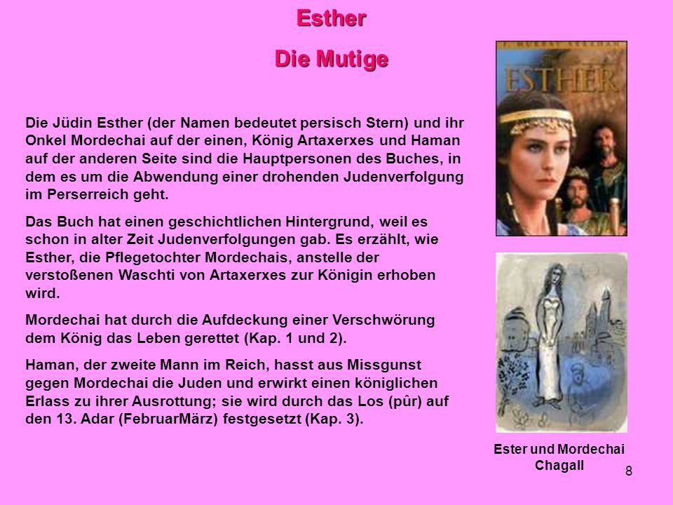 9 Auf Veranlassung Mordechais geht Esther unter Lebensgefahr zum König, (auch die Frau durfte unter Androhung der Todesstrafe nur zum König, wenn sie gerufen wurde) erlangt sein Wohlwollen und erreicht den Sturz Hamans (Kap.