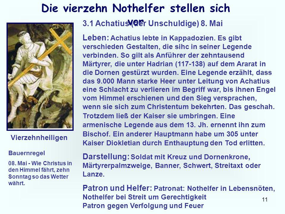 11 Die vierzehn Nothelfer stellen sich vor 3.1 Achatius (der Unschuldige) 8. Mai Leben: Achatius lebte in Kappadozien. Es gibt verschieden Gestalten,