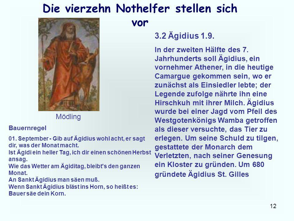 12 Die vierzehn Nothelfer stellen sich vor 3.2 Ägidius 1.9. In der zweiten Hälfte des 7. Jahrhunderts soll Ägidius, ein vornehmer Athener, in die heut