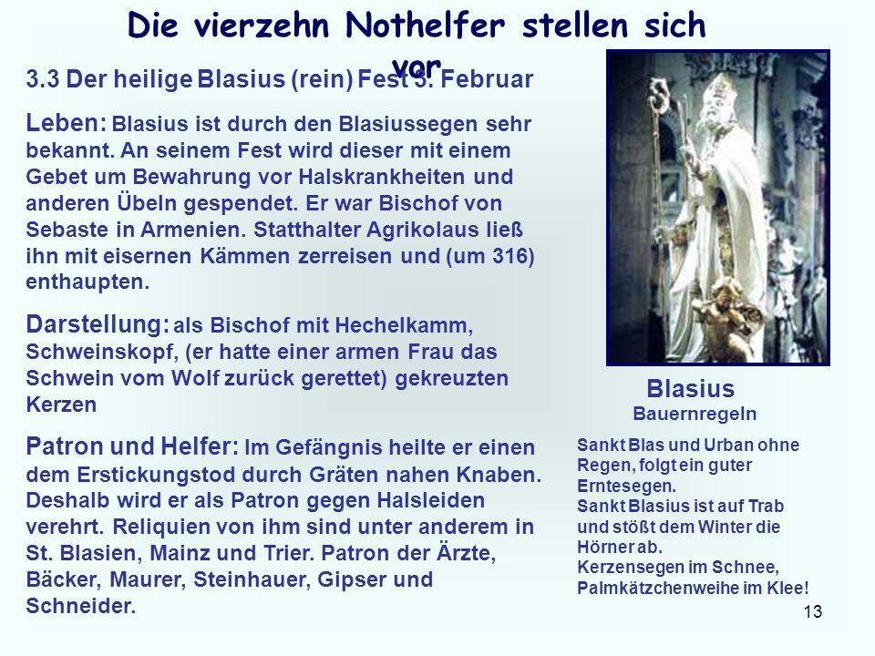 13 Die vierzehn Nothelfer stellen sich vor 3.3 Der heilige Blasius (rein) Fest 3. Februar Leben: Blasius ist durch den Blasiussegen sehr bekannt. An s