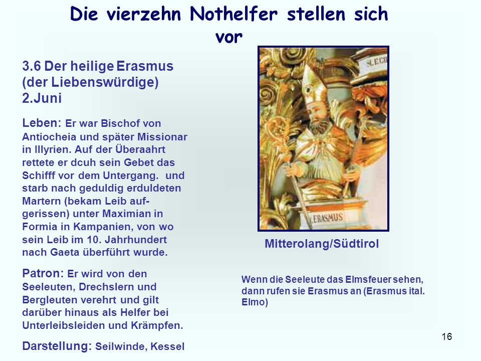 16 Die vierzehn Nothelfer stellen sich vor 3.6 Der heilige Erasmus (der Liebenswürdige) 2.Juni Leben: Er war Bischof von Antiocheia und später Mission