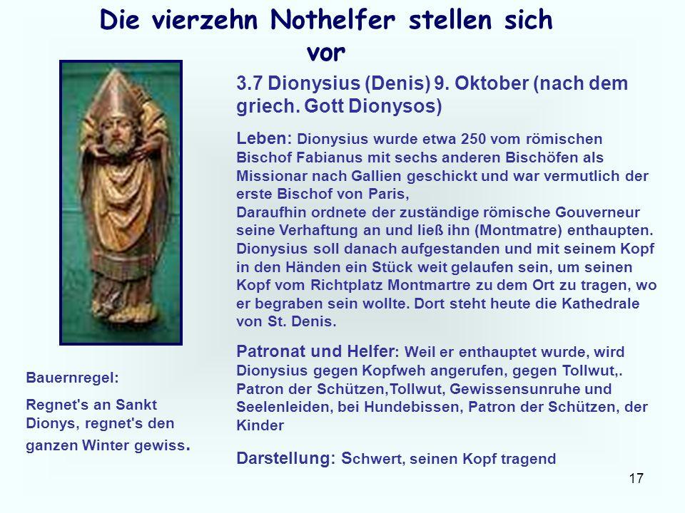 17 Die vierzehn Nothelfer stellen sich vor 3.7 Dionysius (Denis) 9. Oktober (nach dem griech. Gott Dionysos) Leben: Dionysius wurde etwa 250 vom römis