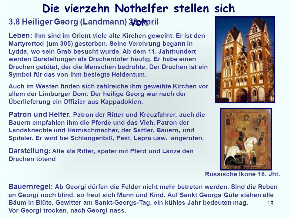 18 Die vierzehn Nothelfer stellen sich vor 3.8 Heiliger Georg (Landmann) 23.April Leben: Ihm sind im Orient viele alte Kirchen geweiht. Er ist den Mar