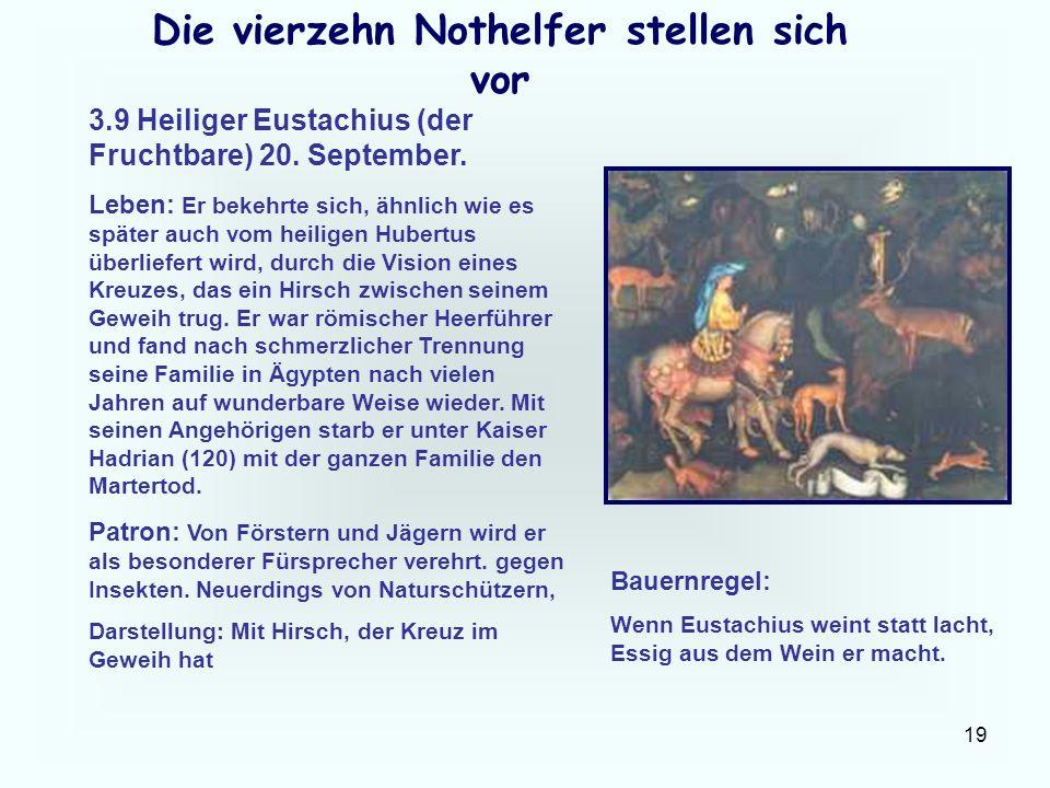 19 Die vierzehn Nothelfer stellen sich vor 3.9 Heiliger Eustachius (der Fruchtbare) 20. September. Leben: Er bekehrte sich, ähnlich wie es später auch