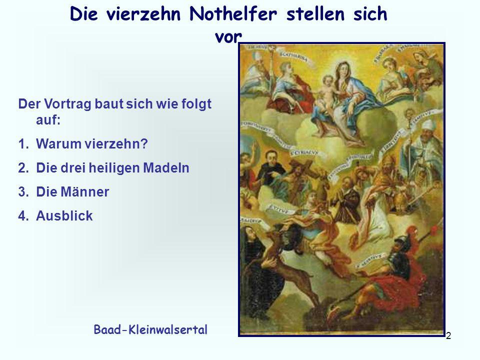 2 Die vierzehn Nothelfer stellen sich vor Der Vortrag baut sich wie folgt auf: 1.Warum vierzehn? 2.Die drei heiligen Madeln 3.Die Männer 4.Ausblick Ba