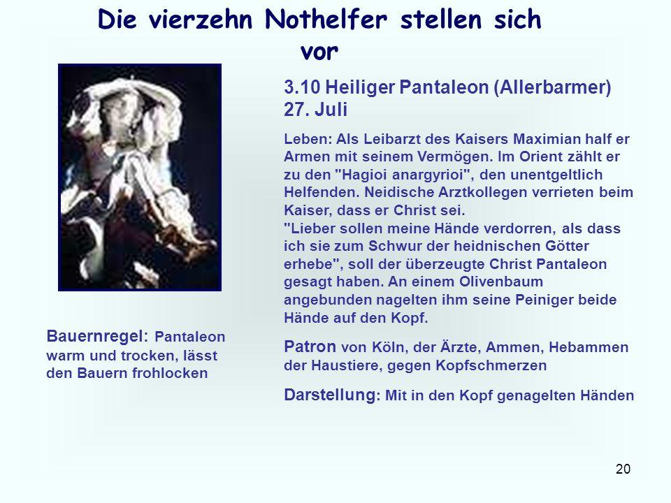 20 Die vierzehn Nothelfer stellen sich vor 3.10 Heiliger Pantaleon (Allerbarmer) 27. Juli Leben: Als Leibarzt des Kaisers Maximian half er Armen mit s