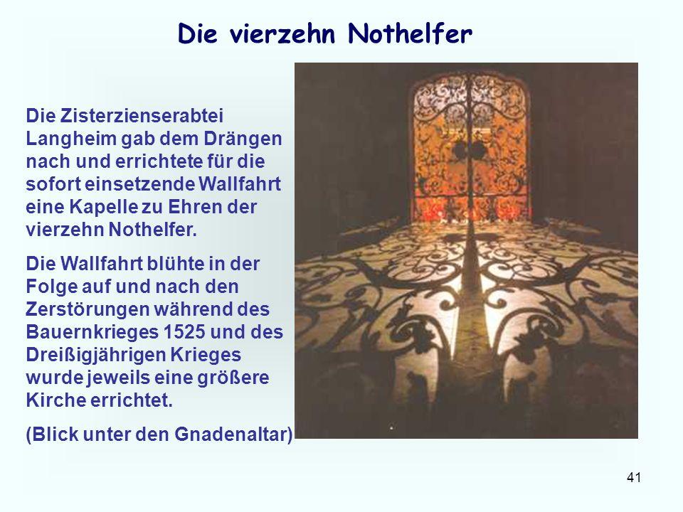 41 Die vierzehn Nothelfer Die Zisterzienserabtei Langheim gab dem Drängen nach und errichtete für die sofort einsetzende Wallfahrt eine Kapelle zu Ehr