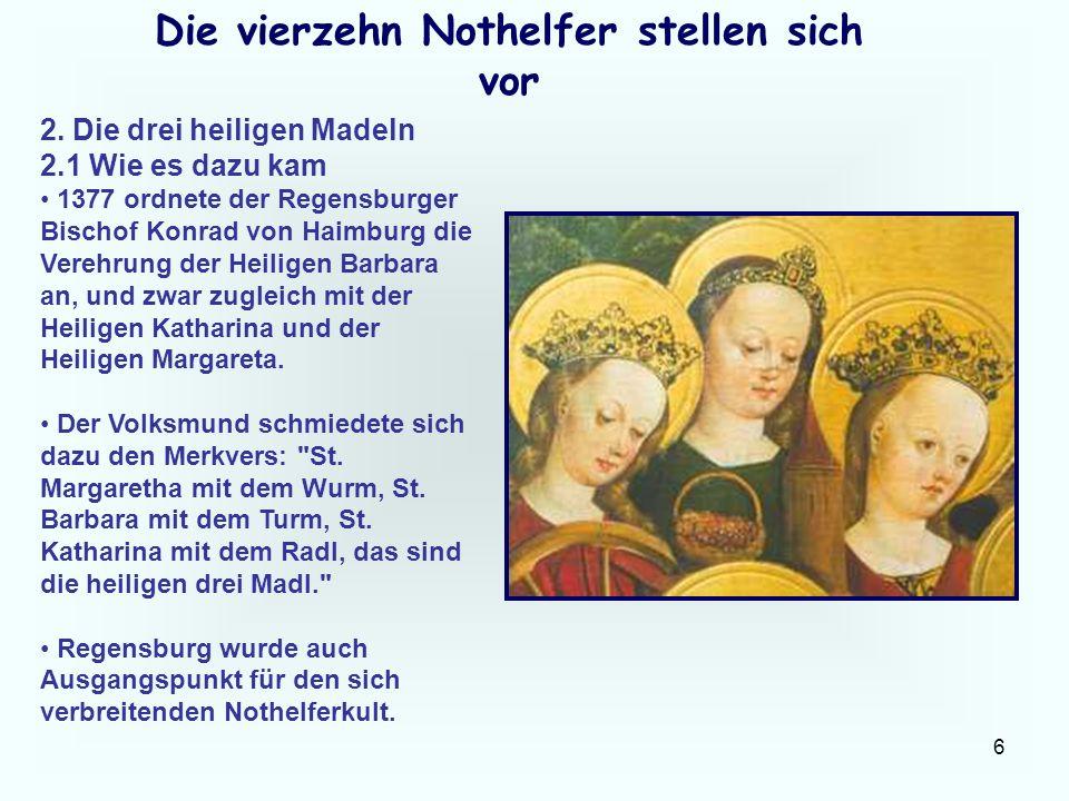 6 Die vierzehn Nothelfer stellen sich vor 2. Die drei heiligen Madeln 2.1 Wie es dazu kam 1377 ordnete der Regensburger Bischof Konrad von Haimburg di