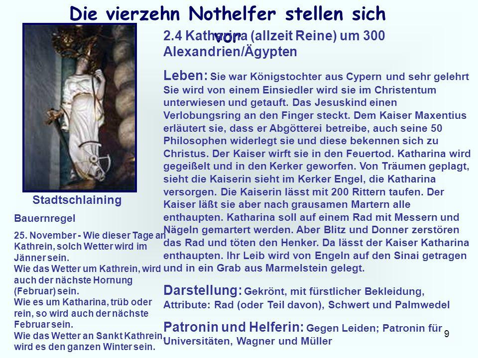 9 Die vierzehn Nothelfer stellen sich vor 2.4 Katharina (allzeit Reine) um 300 Alexandrien/Ägypten Leben: Sie war Königstochter aus Cypern und sehr ge