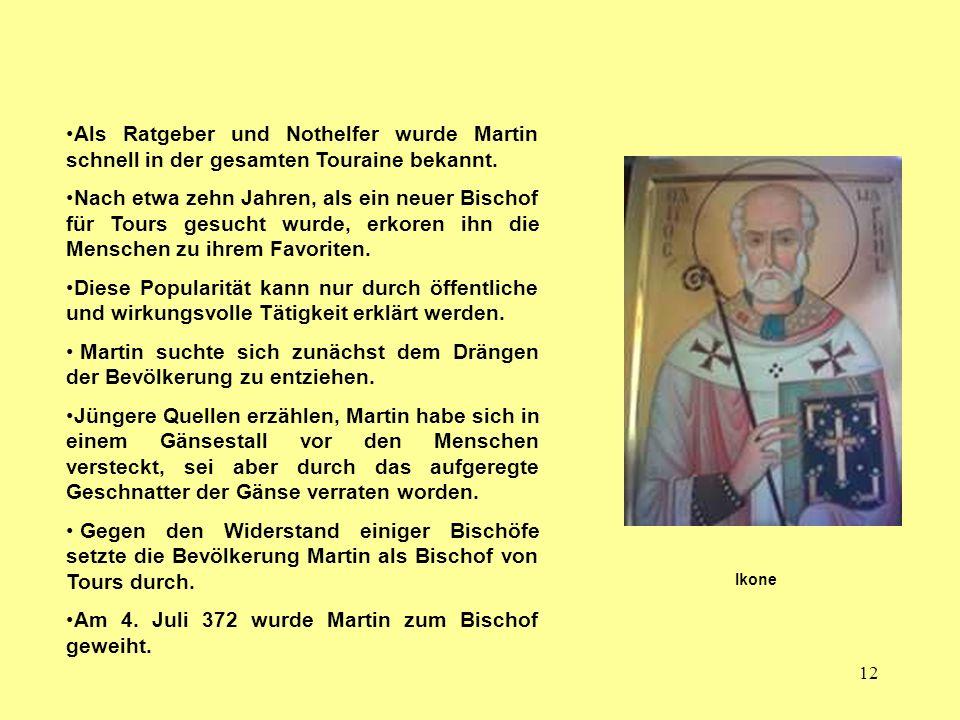 12 Als Ratgeber und Nothelfer wurde Martin schnell in der gesamten Touraine bekannt. Nach etwa zehn Jahren, als ein neuer Bischof für Tours gesucht wu