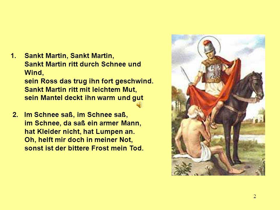 2 1.Sankt Martin, Sankt Martin, Sankt Martin ritt durch Schnee und Wind, sein Ross das trug ihn fort geschwind. Sankt Martin ritt mit leichtem Mut, se