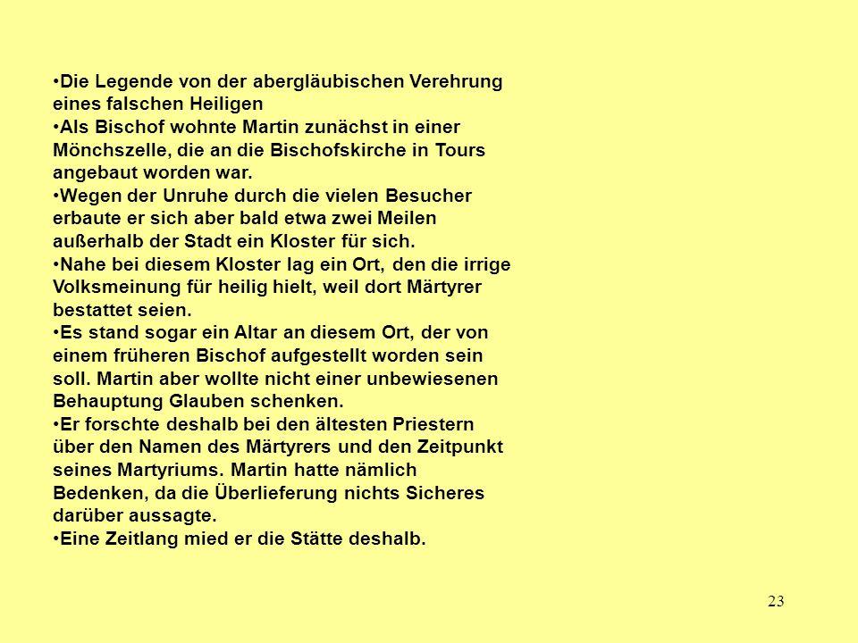 23 Die Legende von der abergläubischen Verehrung eines falschen Heiligen Als Bischof wohnte Martin zunächst in einer Mönchszelle, die an die Bischofsk