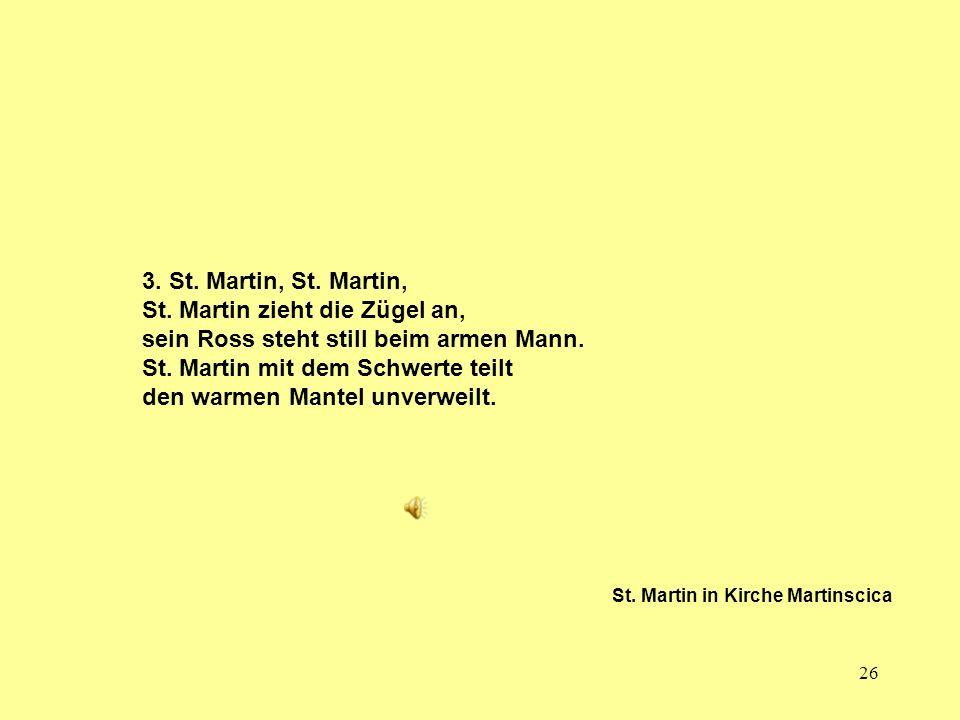 26 3. St. Martin, St. Martin, St. Martin zieht die Zügel an, sein Ross steht still beim armen Mann. St. Martin mit dem Schwerte teilt den warmen Mante