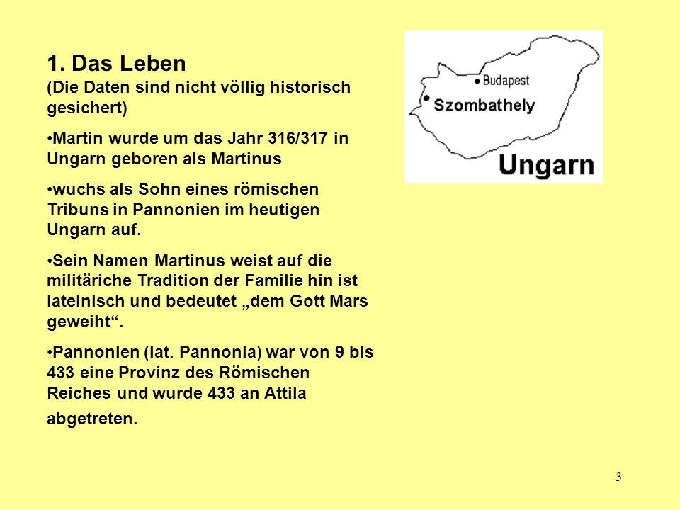 3 1. Das Leben (Die Daten sind nicht völlig historisch gesichert) Martin wurde um das Jahr 316/317 in Ungarn geboren als Martinus wuchs als Sohn eines