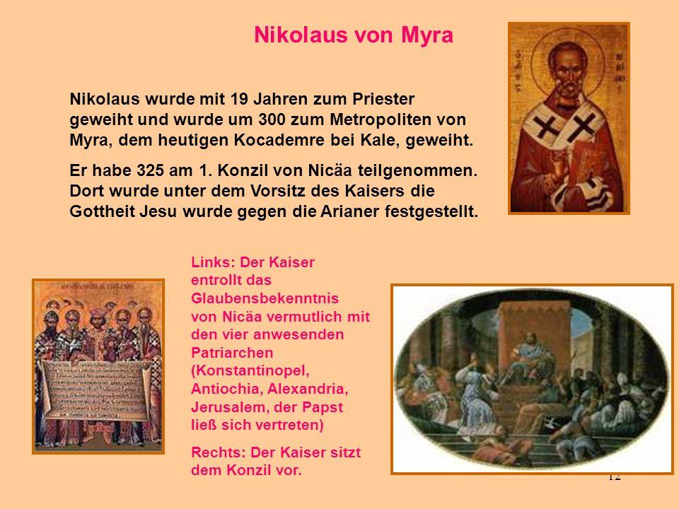 12 Nikolaus von Myra Nikolaus wurde mit 19 Jahren zum Priester geweiht und wurde um 300 zum Metropoliten von Myra, dem heutigen Kocademre bei Kale, ge