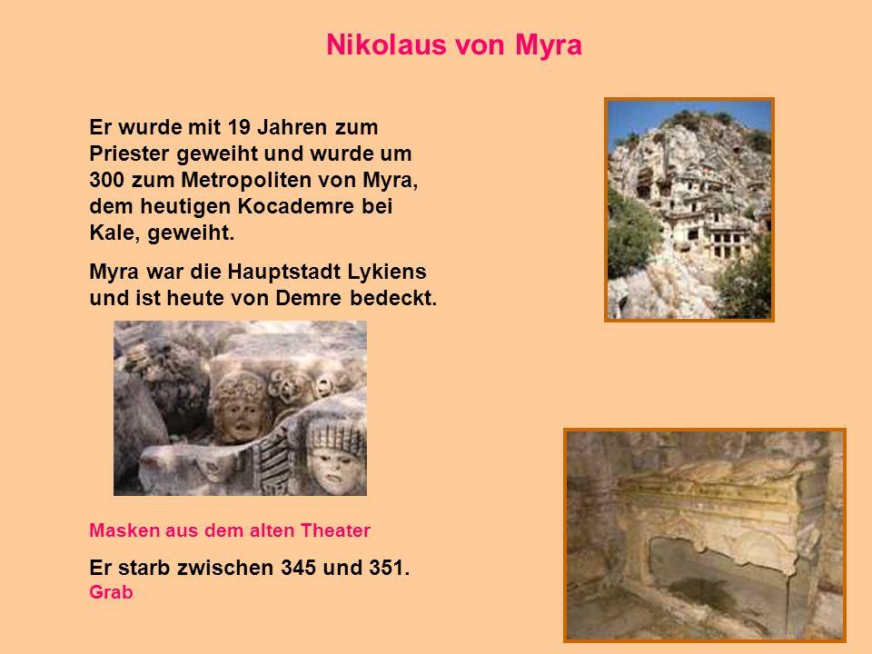 13 Nikolaus von Myra Er wurde mit 19 Jahren zum Priester geweiht und wurde um 300 zum Metropoliten von Myra, dem heutigen Kocademre bei Kale, geweiht.