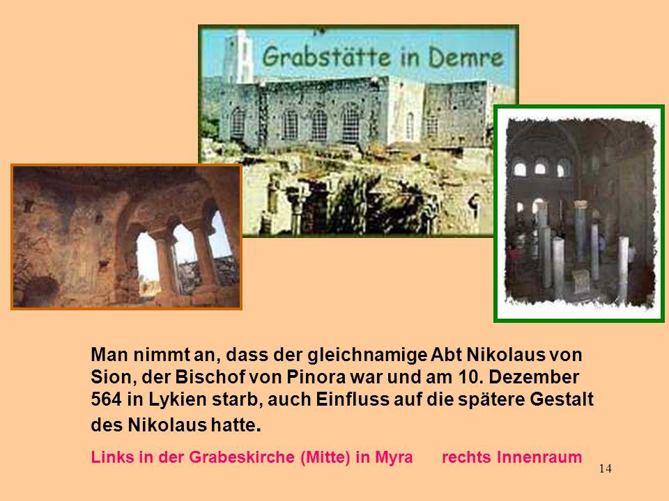 14 Nikolaus von Myra Man nimmt an, dass der gleichnamige Abt Nikolaus von Sion, der Bischof von Pinora war und am 10. Dezember 564 in Lykien starb, au